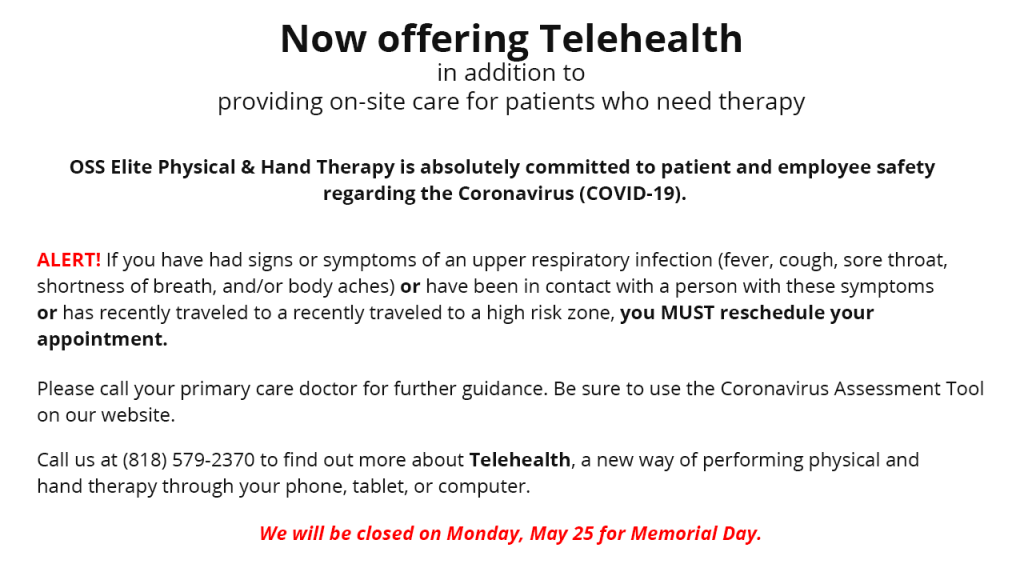 Now offering Telehealth in addition to providing on-site care for patients who need therapy. OSS Elite Phyisical and Hand Therapy is absolutely committed to patient and employee safety regarding the Coronavirus (COVID-19). ALERT! If you have had signs or symptoms of an upper respiratory infection (fever, cough, sore throat, shortness of breath and/or body aches) or have been in contact with a person with these symptoms or has recently traveled to a high risk zone, you MUST reschedule your appointment Please call your primary care doctor for further guidance. Be sure to use the Cornavirus Assessment Tool on our website. Call us at (818) 579-2370 to find out more about Telehealth, a new way of performing physical and hand therapy through your phone, tablet, or computer. We will be closed on Monday, May 25 for Memorial Day.