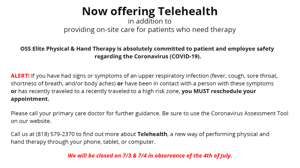 Now offering Telehealth in addition to providing on-site care for patients who need therapy. OSS Elite Phyisical and Hand Therapy is absolutely committed to patient and employee safety regarding the Coronavirus (COVID-19). ALERT! If you have had signs or symptoms of an upper respiratory infection (fever, cough, sore throat, shortness of breath and/or body aches) or have been in contact with a person with these symptoms or has recently traveled to a high risk zone, you MUST reschedule your appointment Please call your primary care doctor for further guidance. Be sure to use the Cornavirus Assessment Tool on our website. Call us at (818) 579-2370 to find out more about Telehealth, a new way of performing physical and hand therapy through your phone, tablet, or computer. We will be closed on 7/3 and 7/4 in observance of the 4th of July.