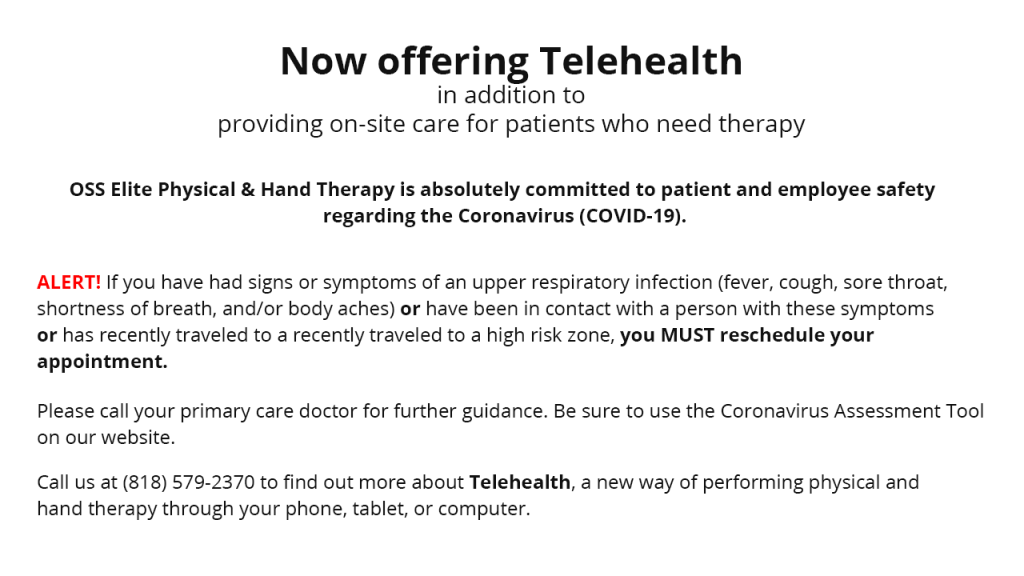 Now offering Telehealth in addition to providing on-site care for patients who need therapy. OSS Elite Phyisical and Hand Therapy is absolutely committed to patient and employee safety regarding the Coronavirus (COVID-19). ALERT! If you have had signs or symptoms of an upper respiratory infection (fever, cough, sore throat, shortness of breath and/or body aches) or have been in contact with a person with these symptoms or has recently traveled to a high risk zone, you MUST reschedule your appointment Please call your primary care doctor for further guidance. Be sure to use the Cornavirus Assessment Tool on our website. Call us at (818) 579-2370 to find out more about Telehealth, a new way of performing physical and hand therapy through your phone, tablet, or computer.